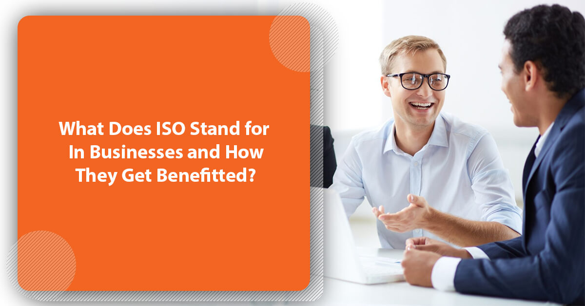 What Does ISO Stand for In Businesses and How They Get Benefitted?